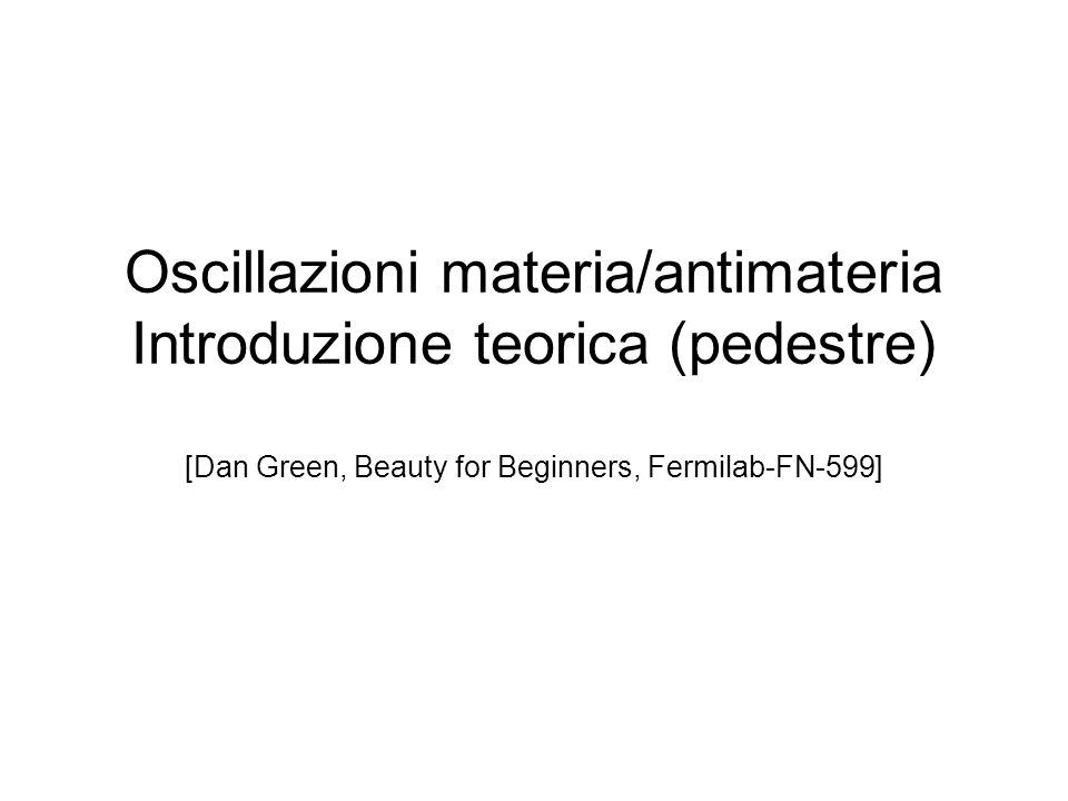 Oscillazioni materia/antimateria Introduzione teorica (pedestre) [Dan Green, Beauty for Beginners, Fermilab-FN-599]